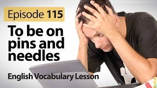 To be on pins and needles - English Vocabulary Lesson # 115 - Free English speaking lesson