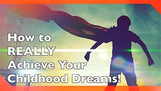 5 Steps to REALLY Achieve Your Childhood Dreams!