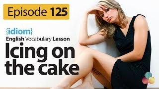 Icing on the cake ( Idiom) - English Vocabulary Lesson # 125 - Free English speaking lesson